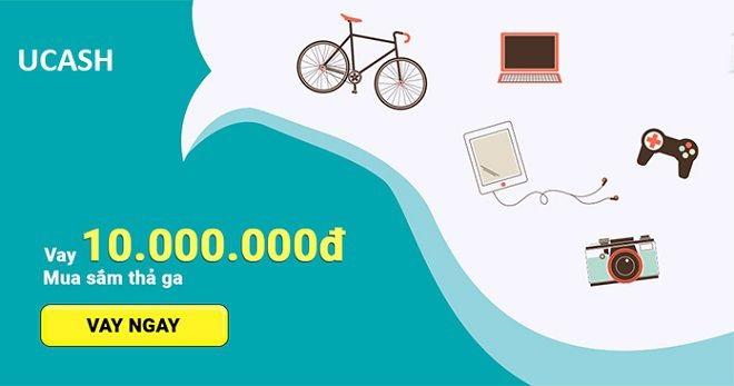 Vay tiền nhanh Ucash hạn mức tối đa lên đến 10 triệu đồng